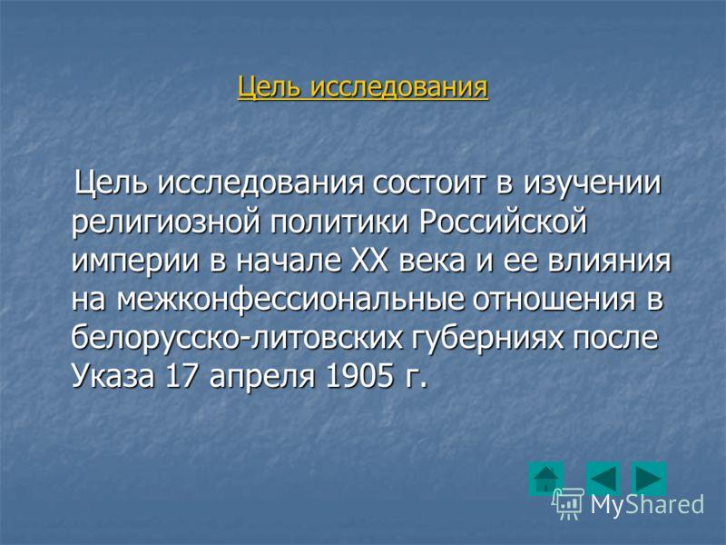 Цель исследования Цель исследования состоит в изучении религиозной политики Российской империи в начале ХХ века и ее влияния на межконфессиональные отношения в белорусско-литовских губерниях после Указа 17 апреля 1905 г. Цель исследования состоит в и