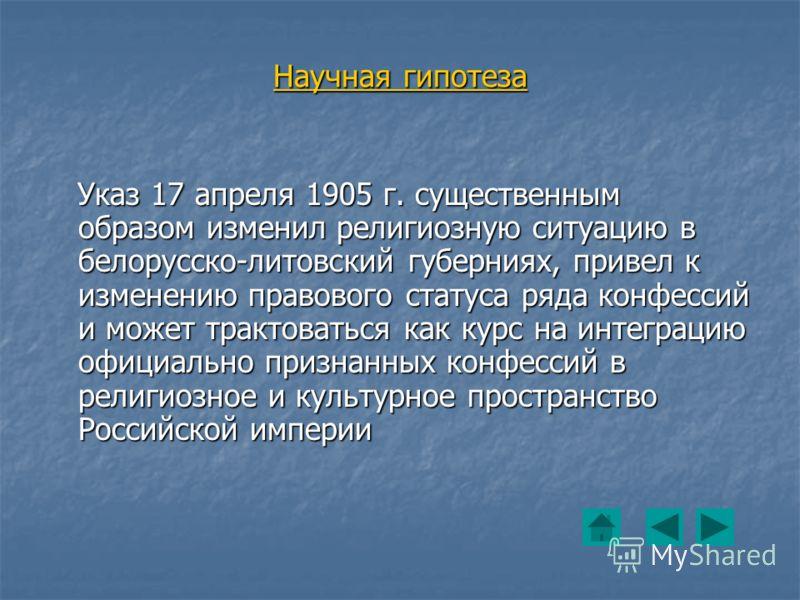 Научная гипотеза Указ 17 апреля 1905 г. существенным образом изменил религиозную ситуацию в белорусско-литовский губерниях, привел к изменению правового статуса ряда конфессий и может трактоваться как курс на интеграцию официально признанных конфесси