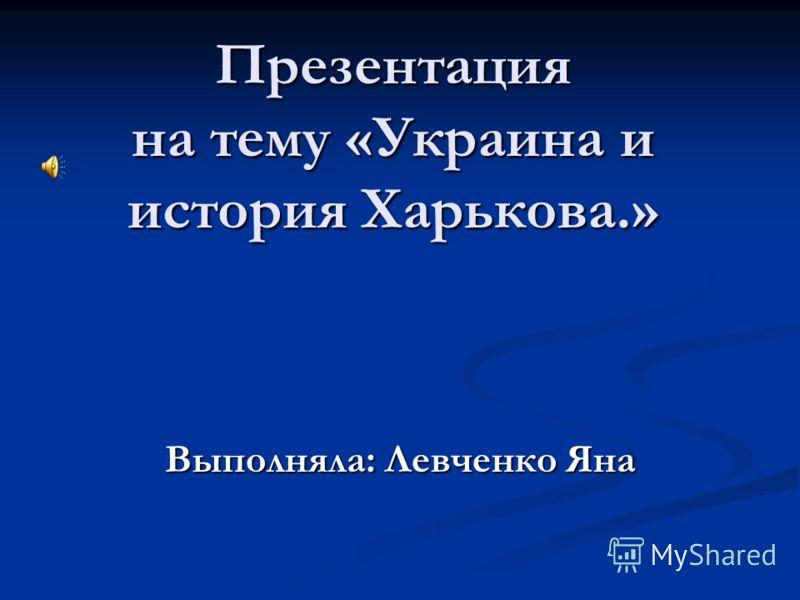 Презентация на тему «Украина и история Харькова.» Выполняла: Левченко Яна
