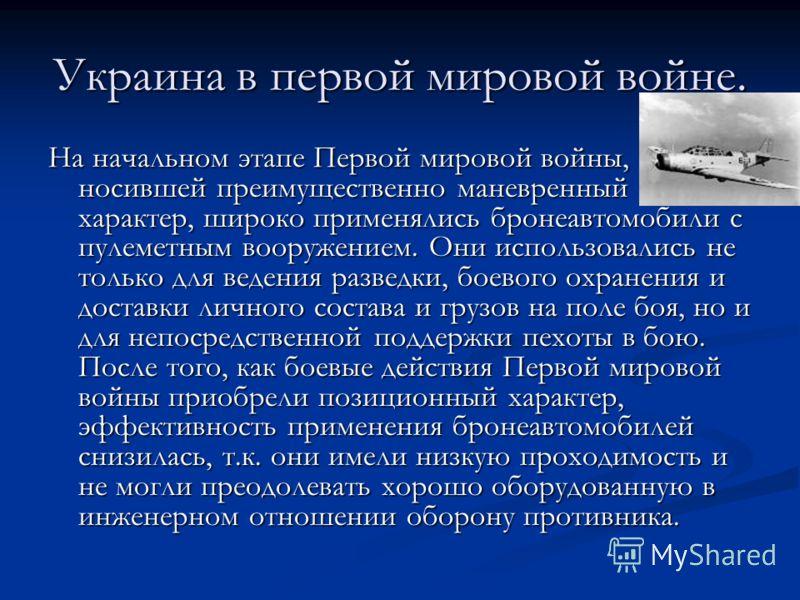 Украина в первой мировой войне. На начальном этапе Первой мировой войны, носившей преимущественно маневренный характер, широко применялись бронеавтомобили с пулеметным вооружением. Они использовались не только для ведения разведки, боевого охранения