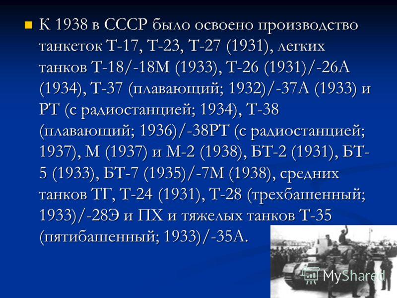 К 1938 в СССР было освоено производство танкеток Т-17, Т-23, Т-27 (1931), легких танков Т-18/-18М (1933), Т-26 (1931)/-26А (1934), Т-37 (плавающий; 1932)/-37А (1933) и РТ (с радиостанцией; 1934), Т-38 (плавающий; 1936)/-38РТ (с радиостанцией; 1937),