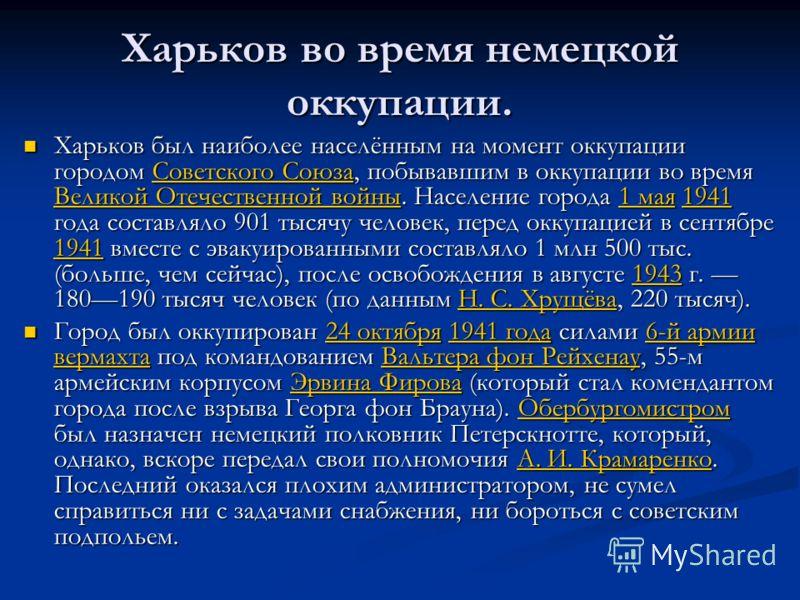 Харьков во время немецкой оккупации. Харьков был наиболее населённым на момент оккупации городом Советского Союза, побывавшим в оккупации во время Великой Отечественной войны. Население города 1 мая 1941 года составляло 901 тысячу человек, перед окку