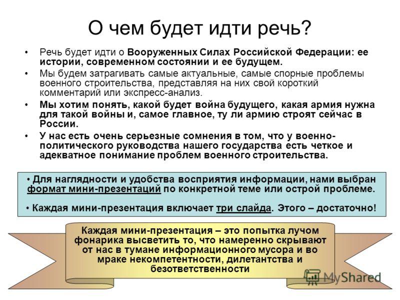 О чем будет идти речь? Речь будет идти о Вооруженных Силах Российской Федерации: ее истории, современном состоянии и ее будущем. Мы будем затрагивать самые актуальные, самые спорные проблемы военного строительства, представляя на них свой короткий ко