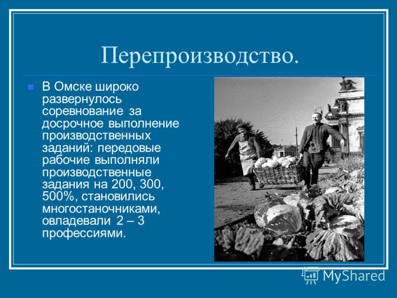 Перепроизводство. В Омске широко развернулось соревнование за досрочное выполнение производственных заданий: передовые рабочие выполняли производственные задания на 200, 300, 500%, становились многостаночниками, овладевали 2 – 3 профессиями.