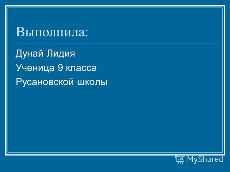 Выполнила: Дунай Лидия Ученица 9 класса Русановской школы