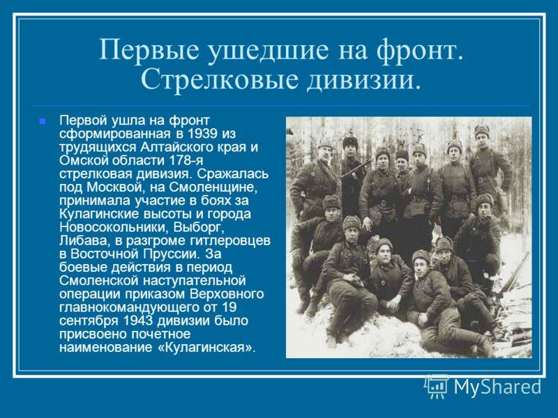 Первые ушедшие на фронт. Стрелковые дивизии. Первой ушла на фронт сформированная в 1939 из трудящихся Алтайского края и Омской области 178-я стрелковая дивизия. Сражалась под Москвой, на Смоленщине, принимала участие в боях за Кулагинские высоты и го