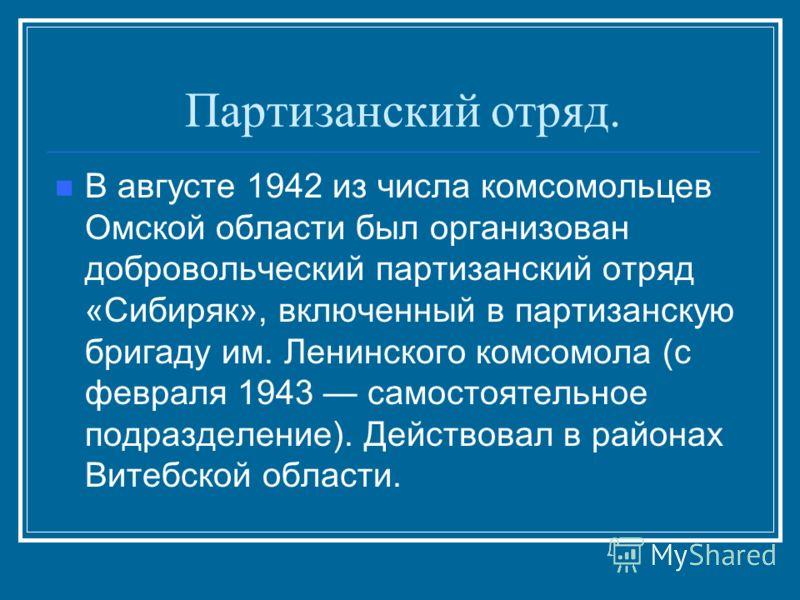 Партизанский отряд. В августе 1942 из числа комсомольцев Омской области был организован добровольческий партизанский отряд «Сибиряк», включенный в партизанскую бригаду им. Ленинского комсомола (с февраля 1943 самостоятельное подразделение). Действова