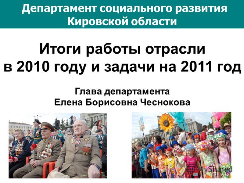 Итоги работы отрасли в 2010 году и задачи на 2011 год Глава департамента Елена Борисовна Чеснокова Департамент социального развития Кировской области