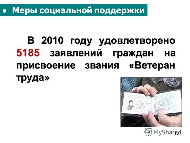 10 Меры социальной поддержки В 2010 году удовлетворено 5185 заявлений граждан на присвоение звания «Ветеран труда» В 2010 году удовлетворено 5185 заявлений граждан на присвоение звания «Ветеран труда»
