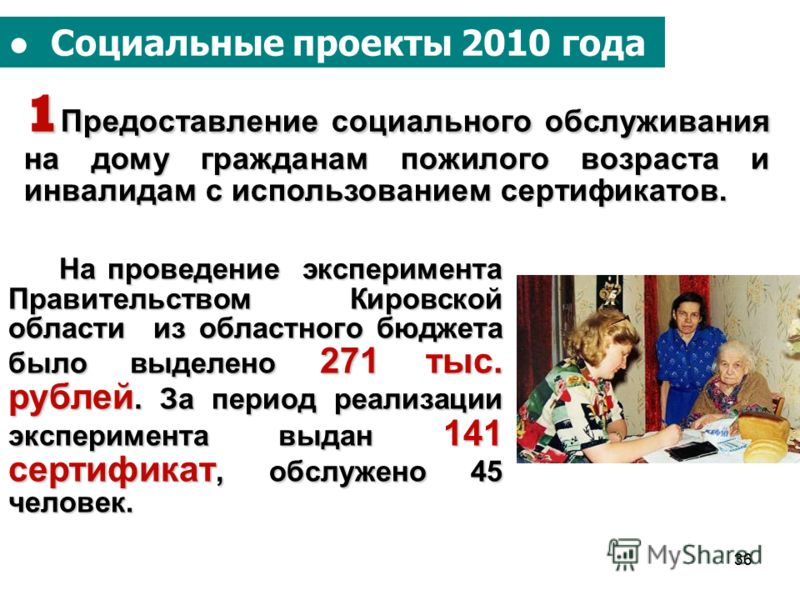 36 Социальные проекты 2010 года 1 Предоставление социального обслуживания на дому гражданам пожилого возраста и инвалидам с использованием сертификатов. На проведение эксперимента Правительством Кировской области из областного бюджета было выделено 2