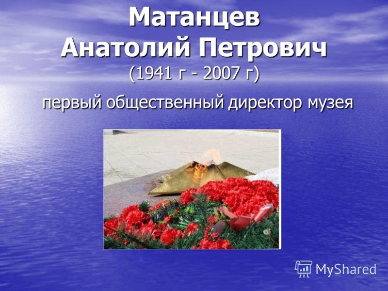 Матанцев Анатолий Петрович (1941 г - 2007 г) первый общественный директор музея
