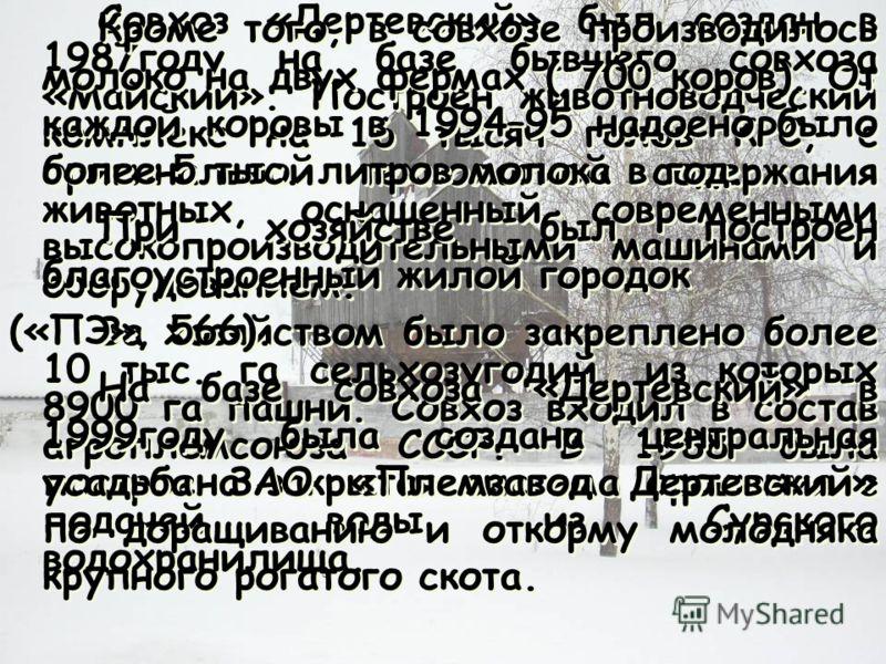 Совхоз «Дертевский» был создан в 1987году на базе бывшего совхоза «Майский». Построен животноводческий комплекс на 16 тысяч голов КРС, с оригинальной технологией содержания животных, оснащенный современными высокопроизводительными машинами и оборудов