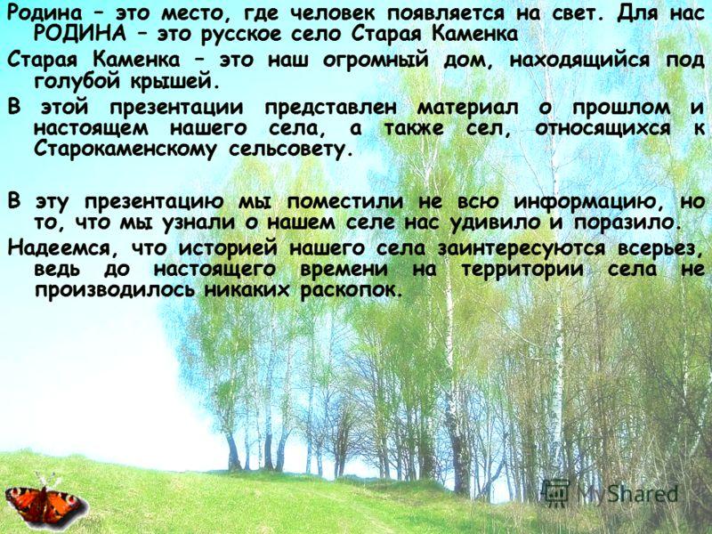 Родина – это место, где человек появляется на свет. Для нас РОДИНА – это русское село Старая Каменка Старая Каменка – это наш огромный дом, находящийся под голубой крышей. В этой презентации представлен материал о прошлом и настоящем нашего села, а т