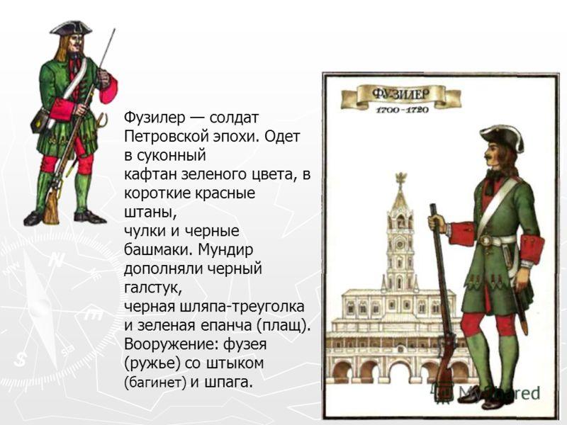 Фузилер солдат Петровской эпохи. Одет в суконный кафтан зеленого цвета, в короткие красные штаны, чулки и черные башмаки. Мундир дополняли черный галстук, черная шляпа-треуголка и зеленая епанча (плащ). Вооружение: фузея (ружье) со штыком (багинет) и