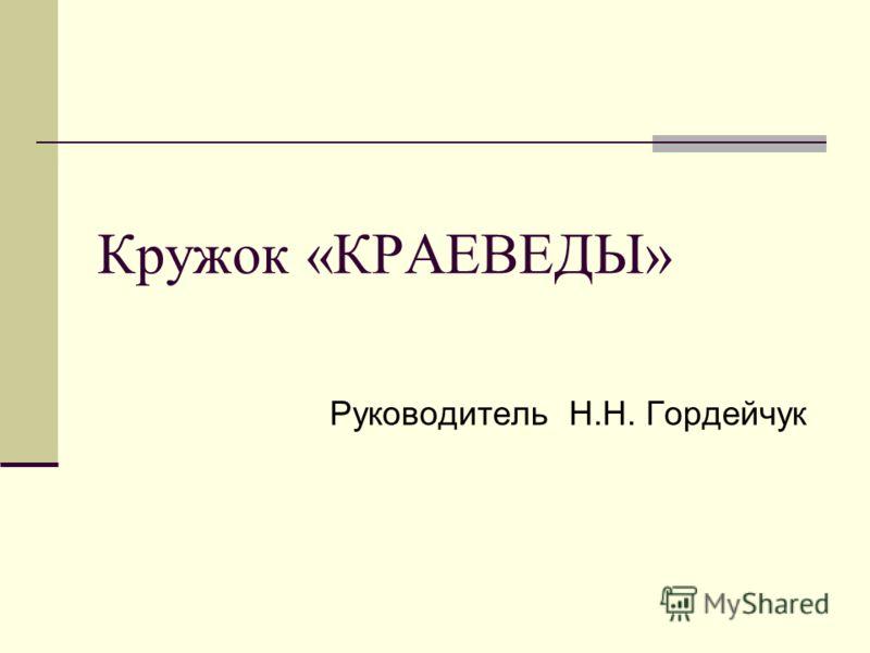 Руководитель Н.Н. Гордейчук Кружок «КРАЕВЕДЫ»