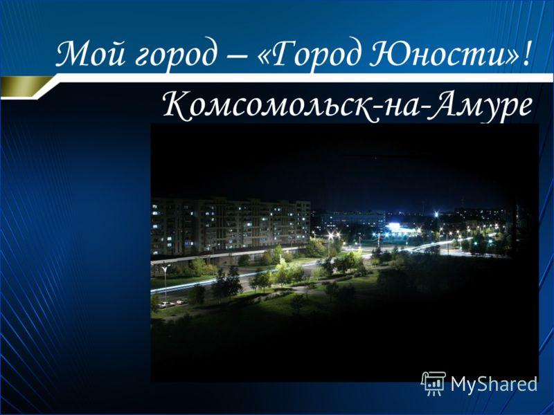 Мой город – «Город Юности»! Комсомольск-на-Амуре