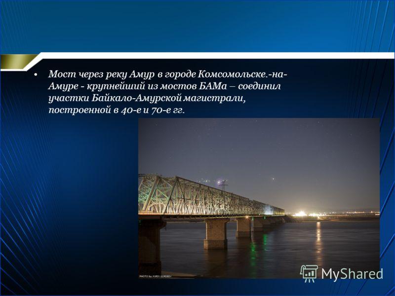 Мост через реку Амур в городе Комсомольске.-на- Амуре - крупнейший из мостов БАМа – соединил участки Байкало-Амурской магистрали, построенной в 40-е и 70-е гг.