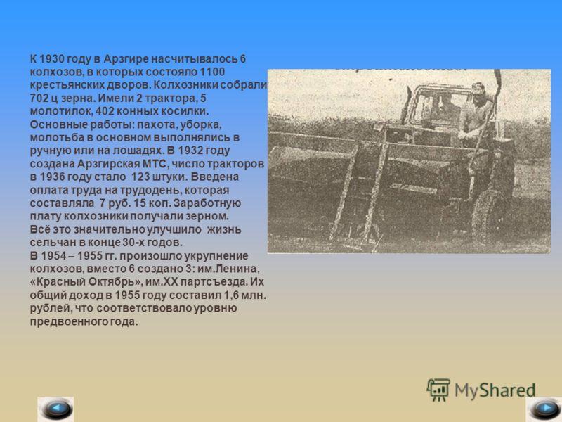 К 1930 году в Арзгире насчитывалось 6 колхозов, в которых состояло 1100 крестьянских дворов. Колхозники собрали 702 ц зерна. Имели 2 трактора, 5 молотилок, 402 конных косилки. Основные работы: пахота, уборка, молотьба в основном выполнялись в ручную