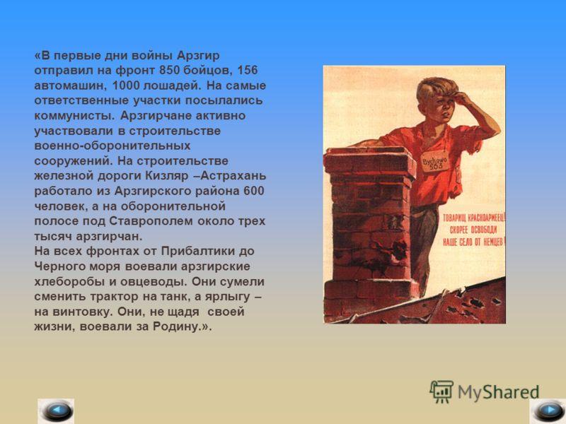 «В первые дни войны Арзгир отправил на фронт 850 бойцов, 156 автомашин, 1000 лошадей. На самые ответственные участки посылались коммунисты. Арзгирчане активно участвовали в строительстве военно-оборонительных сооружений. На строительстве железной дор