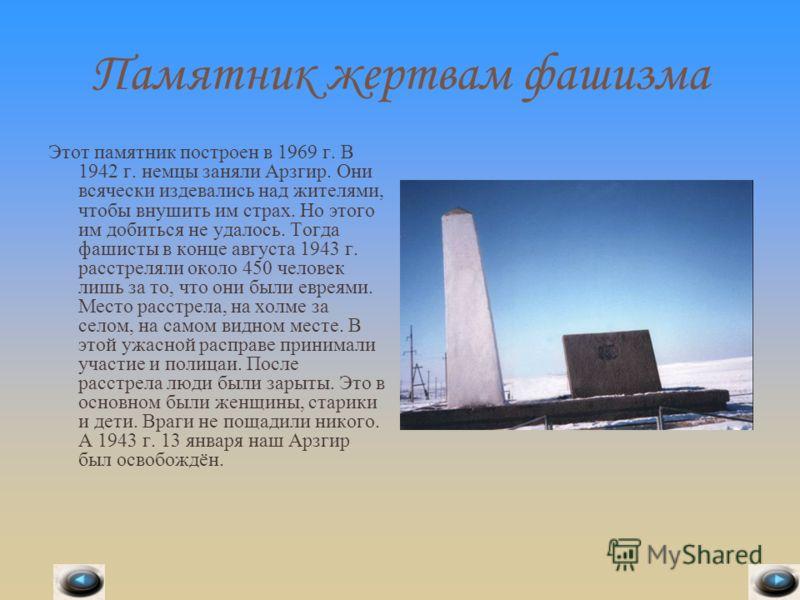 Памятник жертвам фашизма Этот памятник построен в 1969 г. В 1942 г. немцы заняли Арзгир. Они всячески издевались над жителями, чтобы внушить им страх. Но этого им добиться не удалось. Тогда фашисты в конце августа 1943 г. расстреляли около 450 челове