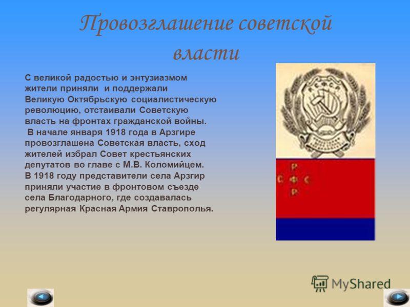 Провозглашение советской власти С великой радостью и энтузиазмом жители приняли и поддержали Великую Октябрьскую социалистическую революцию, отстаивали Советскую власть на фронтах гражданской войны. В начале января 1918 года в Арзгире провозглашена С