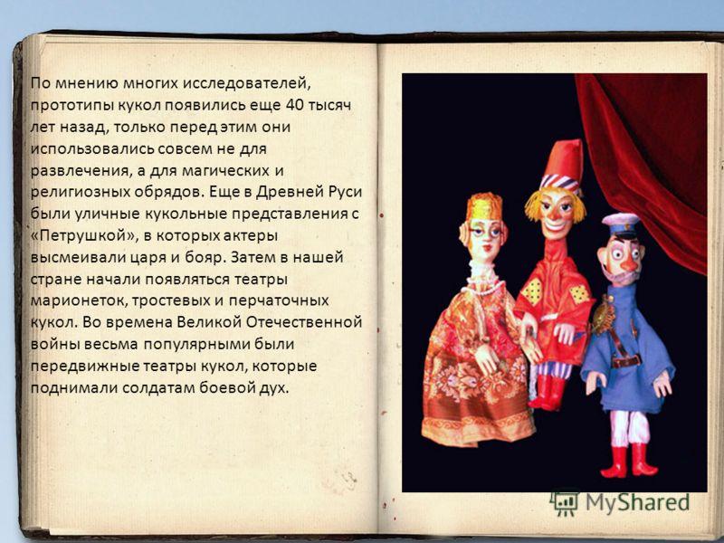 По мнению многих исследователей, прототипы кукол появились еще 40 тысяч лет назад, только перед этим они использовались совсем не для развлечения, а для магических и религиозных обрядов. Еще в Древней Руси были уличные кукольные представления с «Петр