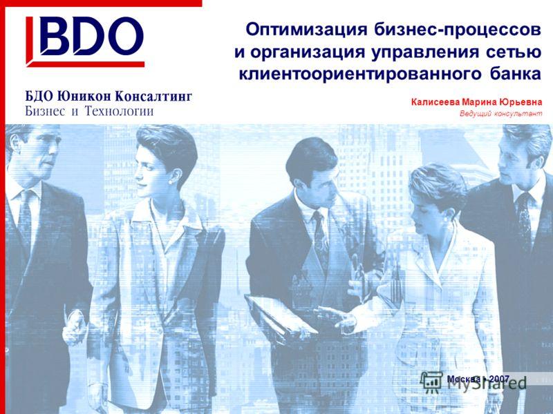 Калисеева Марина Юрьевна Ведущий консультант Москва 2007 Оптимизация бизнес-процессов и организация управления сетью клиентоориентированного банка