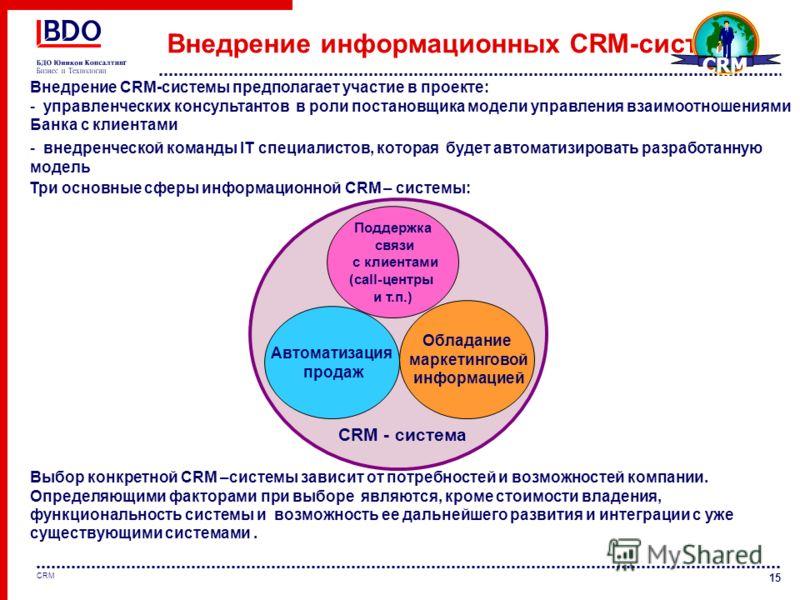 15 CRM Внедрение информационных CRM-систем Выбор конкретной CRМ –системы зависит от потребностей и возможностей компании. Определяющими факторами при выборе являются, кроме стоимости владения, функциональность системы и возможность ее дальнейшего раз