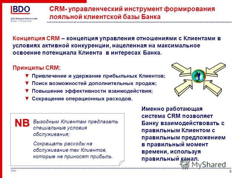 6 CRM CRM- управленческий инструмент формирования лояльной клиентской базы Банка Принципы CRM: Привлечение и удержание прибыльных Клиентов; Поиск возможностей дополнительных продаж; Повышение эффективности взаимодействия; Сокращение операционных расх