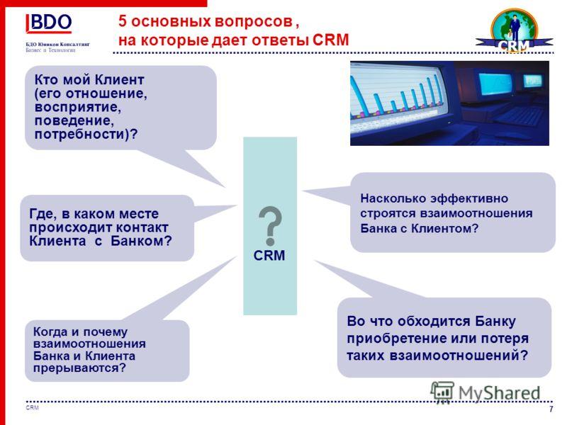 7 CRM 5 основных вопросов, на которые дает ответы CRM Кто мой Клиент (его отношение, восприятие, поведение, потребности)? Где, в каком месте происходит контакт Клиента с Банком? Во что обходится Банку приобретение или потеря таких взаимоотношений? Ко