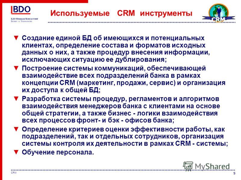 9 Используемые CRM инструменты Создание единой БД об имеющихся и потенциальных клиентах, определение состава и форматов исходных данных о них, а также процедур внесения информации, исключающих ситуацию ее дублирования; Построение системы коммуникаций