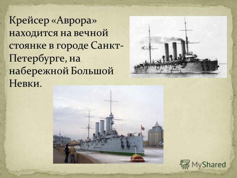Крейсер «Аврора» находится на вечной стоянке в городе Санкт- Петербурге, на набережной Большой Невки.