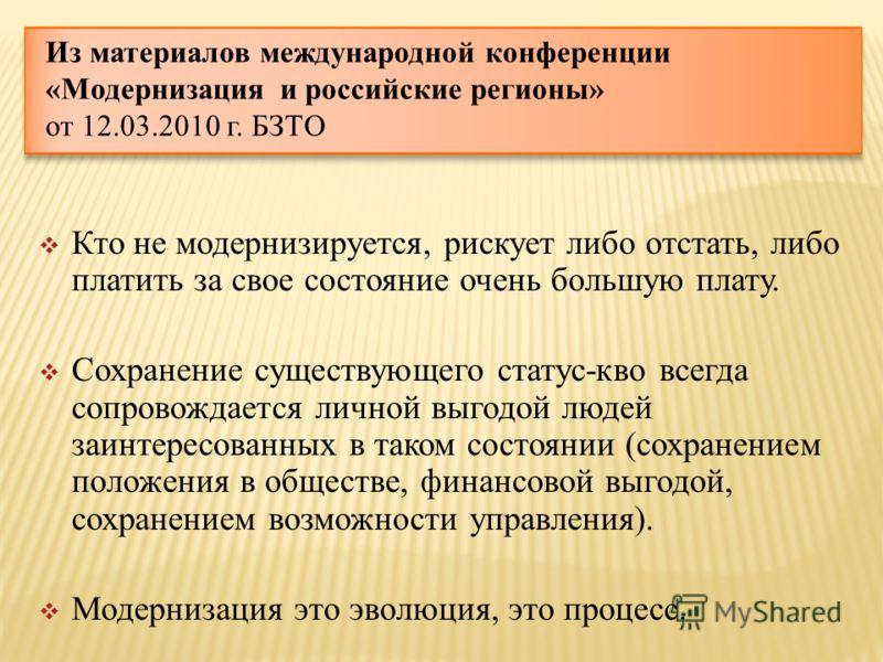 Из материалов международной конференции «Модернизация и российские регионы» от 12.03.2010 г. БЗТО Кто не модернизируется, рискует либо отстать, либо платить за свое состояние очень большую плату. Сохранение существующего статус-кво всегда сопровождае