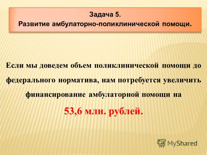 Задача 5. Развитие амбулаторно-поликлинической помощи. Если мы доведем объем поликлинической помощи до федерального норматива, нам потребуется увеличить финансирование амбулаторной помощи на 53,6 млн. рублей.