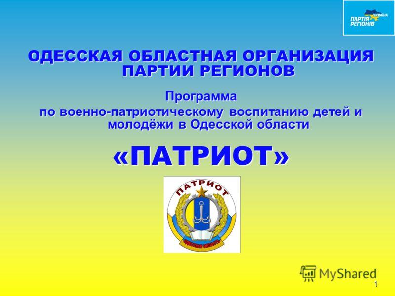 ОДЕССКАЯ ОБЛАСТНАЯ ОРГАНИЗАЦИЯ ПАРТИИ РЕГИОНОВ Программа по военно-патриотическому воспитанию детей и молодёжи в Одесской области «ПАТРИОТ» 1