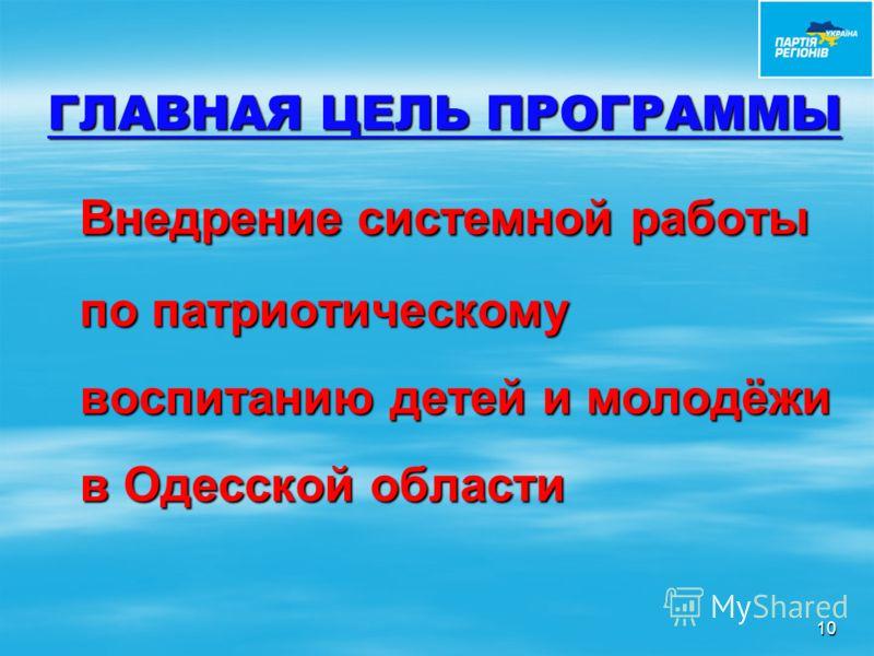 ГЛАВНАЯ ЦЕЛЬ ПРОГРАММЫ Внедрение системной работы по патриотическому воспитанию детей и молодёжи в Одесской области Внедрение системной работы по патриотическому воспитанию детей и молодёжи в Одесской области 10
