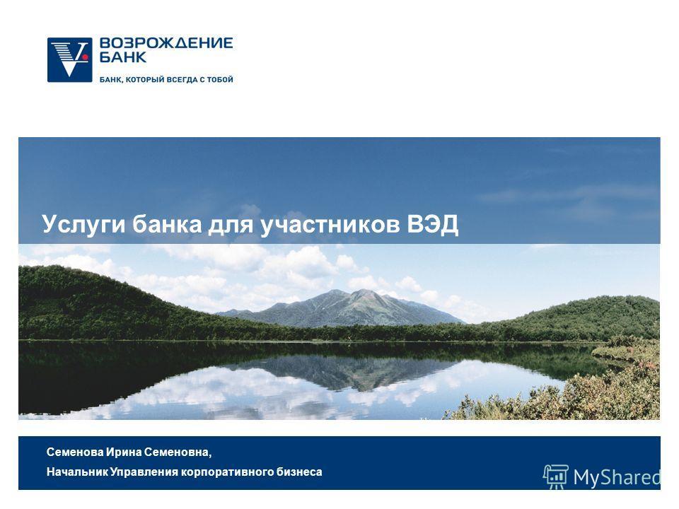 Услуги банка для участников ВЭД Семенова Ирина Семеновна, Начальник Управления корпоративного бизнеса