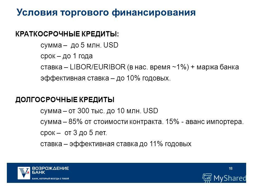 18 Условия торгового финансирования КРАТКОСРОЧНЫЕ КРЕДИТЫ: сумма – до 5 млн. USD срок – до 1 года ставка – LIBOR/EURIBOR (в нас. время ~1%) + маржа банка эффективная ставка – до 10% годовых. ДОЛГОСРОЧНЫЕ КРЕДИТЫ сумма – от 300 тыс. до 10 млн. USD сум