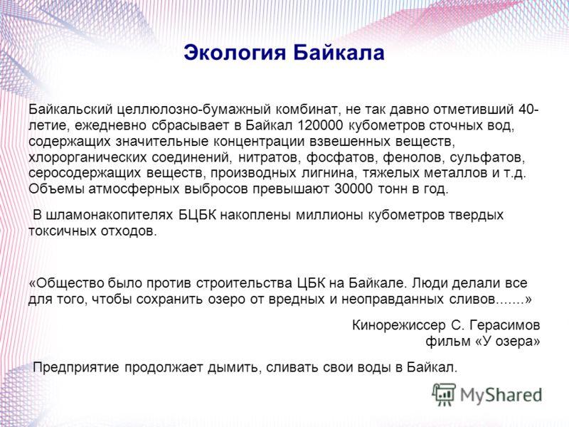 Экология Байкала Байкальский целлюлозно-бумажный комбинат, не так давно отметивший 40- летие, ежедневно сбрасывает в Байкал 120000 кубометров сточных вод, содержащих значительные концентрации взвешенных веществ, хлорорганических соединений, нитратов,