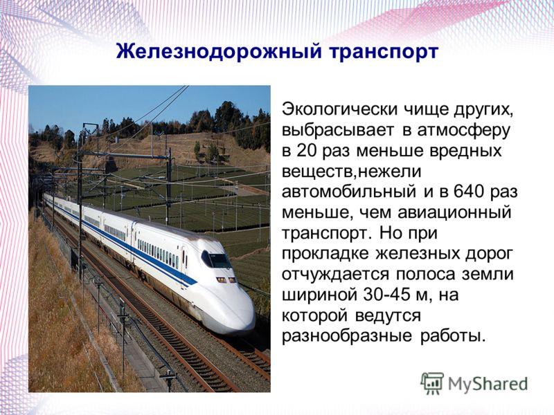 Железнодорожный транспорт Экологически чище других, выбрасывает в атмосферу в 20 раз меньше вредных веществ,нежели автомобильный и в 640 раз меньше, чем авиационный транспорт. Но при прокладке железных дорог отчуждается полоса земли шириной 30-45 м,