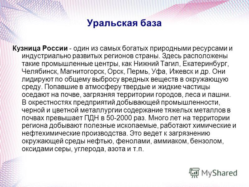 Уральская база Кузница России - один из самых богатых природными ресурсами и индустриально развитых регионов страны. Здесь расположены такие промышленные центры, как Нижний Тагил, Екатеринбург, Челябинск, Магнитогорск, Орск, Пермь, Уфа, Ижевск и др.
