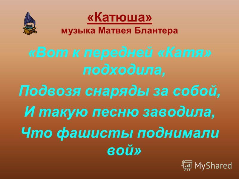 «Катюша» «Катюша» музыка Матвея Блантера «Вот к передней «Катя» подходила, Подвозя снаряды за собой, И такую песню заводила, Что фашисты поднимали вой»