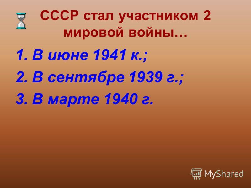 СССР стал участником 2 мировой войны… 1.В июне 1941 к.; 2.В сентябре 1939 г.; 3.В марте 1940 г.