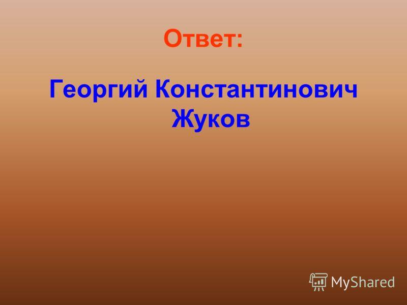 Ответ: Георгий Константинович Жуков