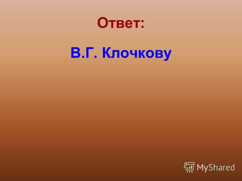 Ответ: В.Г. Клочкову