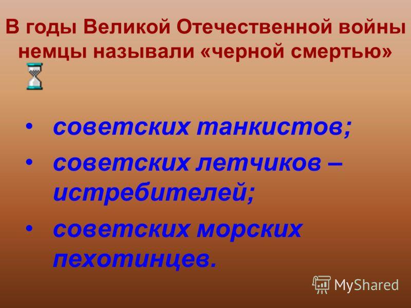 В годы Великой Отечественной войны немцы называли «черной смертью» советских танкистов; советских летчиков – истребителей; советских морских пехотинцев.
