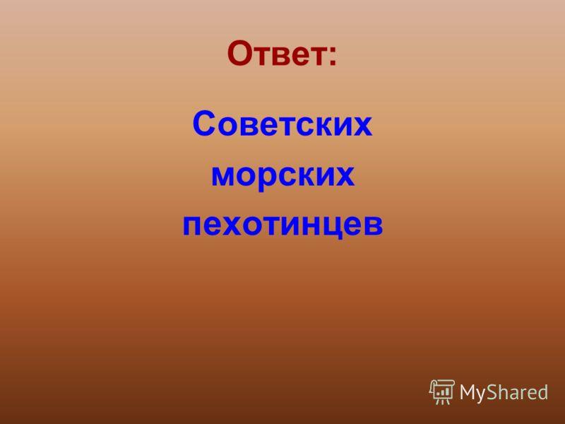Ответ: Советских морских пехотинцев