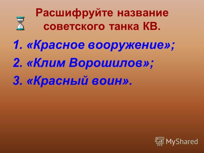 Расшифруйте название советского танка КВ. 1.«Красное вооружение»; 2.«Клим Ворошилов»; 3.«Красный воин».