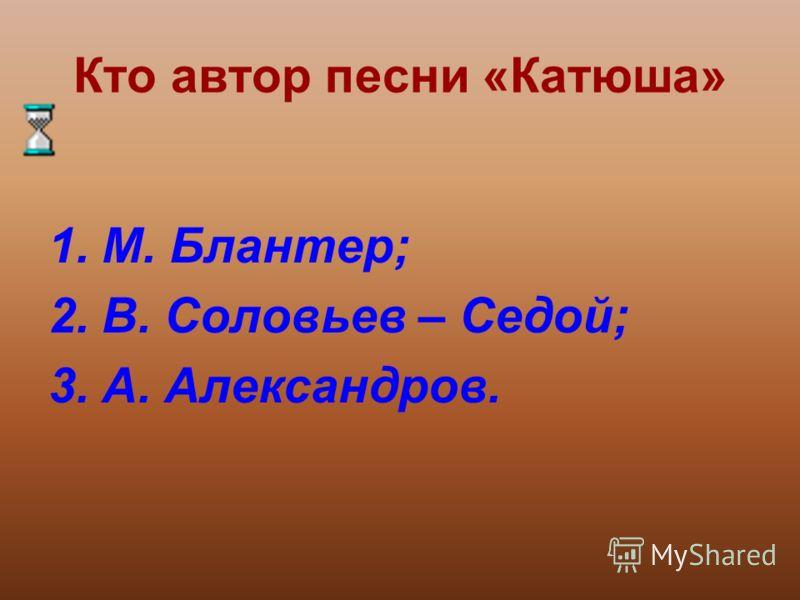 Кто автор песни «Катюша» 1.М. Блантер; 2.В. Соловьев – Седой; 3.А. Александров.
