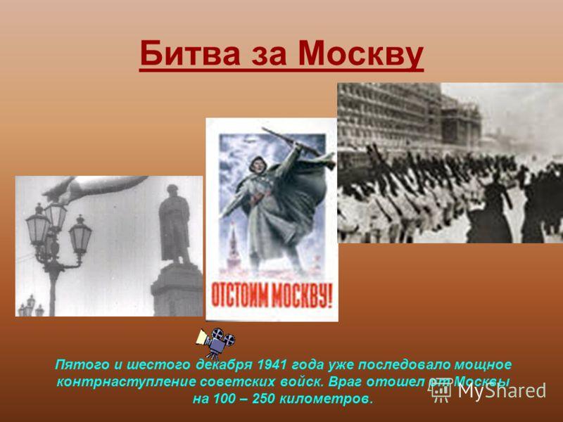 Битва за Москву Пятого и шестого декабря 1941 года уже последовало мощное контрнаступление советских войск. Враг отошел от Москвы на 100 – 250 километров.